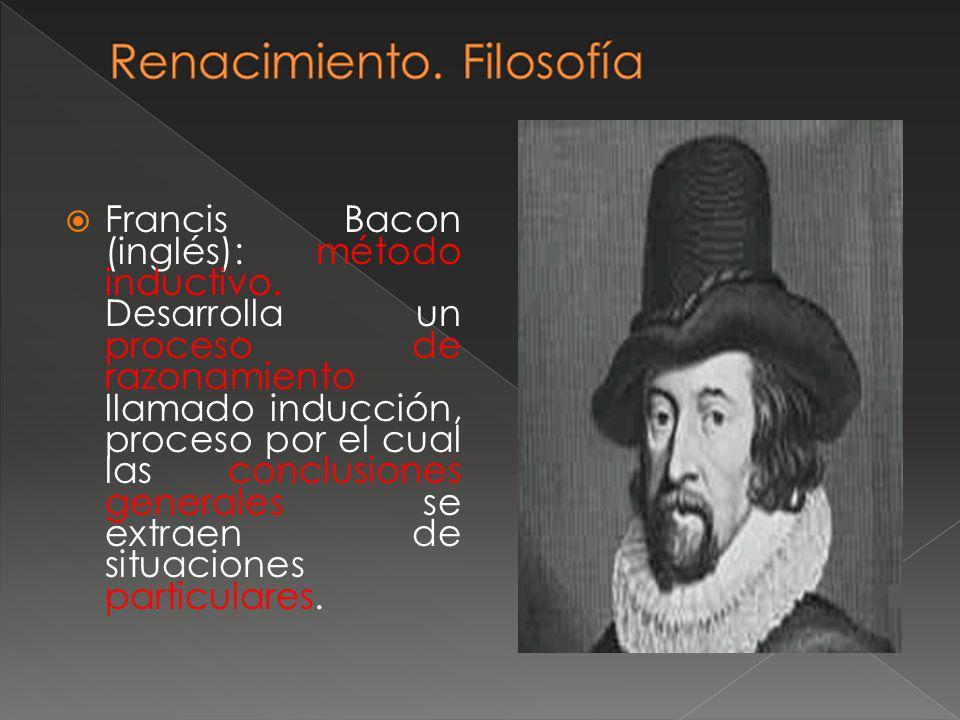 Francis Bacon (inglés): método inductivo. Desarrolla un proceso de razonamiento llamado inducción, proceso por el cual las conclusiones generales se e