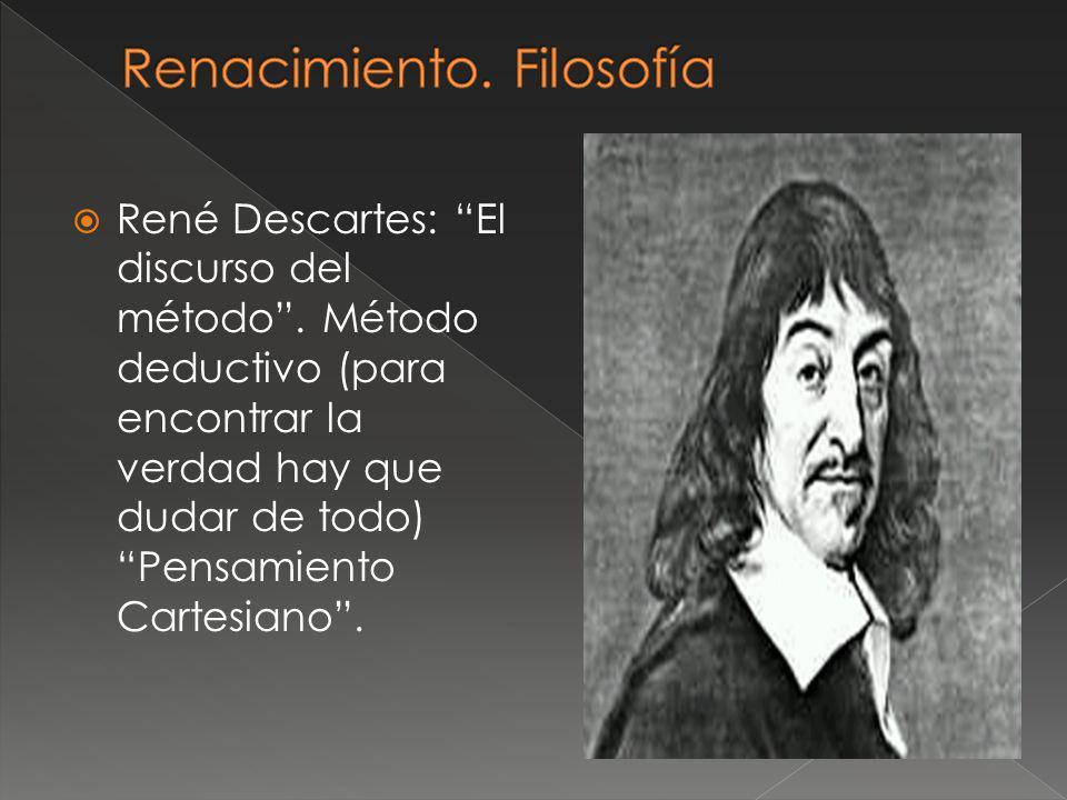René Descartes: El discurso del método. Método deductivo (para encontrar la verdad hay que dudar de todo) Pensamiento Cartesiano.