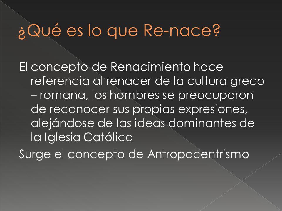 El concepto de Renacimiento hace referencia al renacer de la cultura greco – romana, los hombres se preocuparon de reconocer sus propias expresiones,