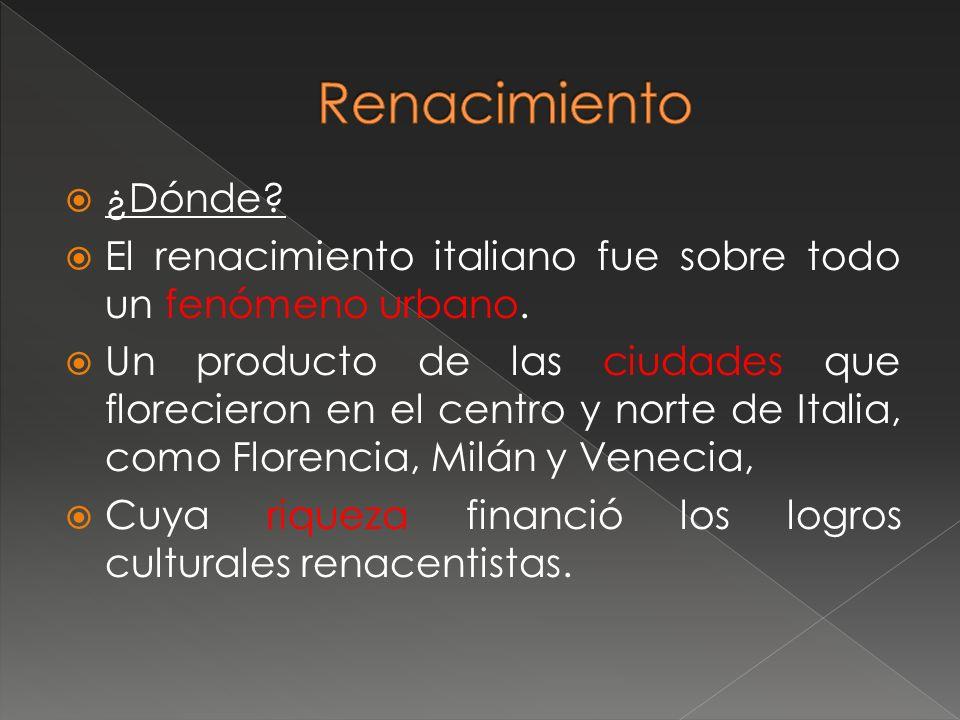 ¿Dónde? El renacimiento italiano fue sobre todo un fenómeno urbano. Un producto de las ciudades que florecieron en el centro y norte de Italia, como F