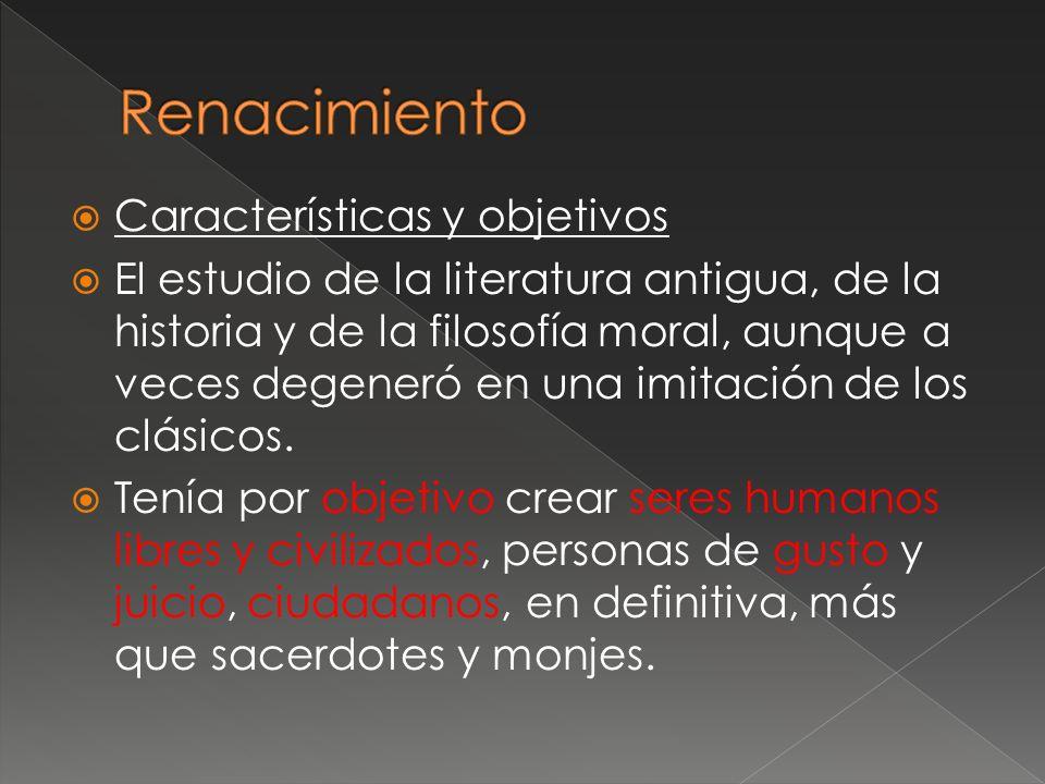 Características y objetivos El estudio de la literatura antigua, de la historia y de la filosofía moral, aunque a veces degeneró en una imitación de l