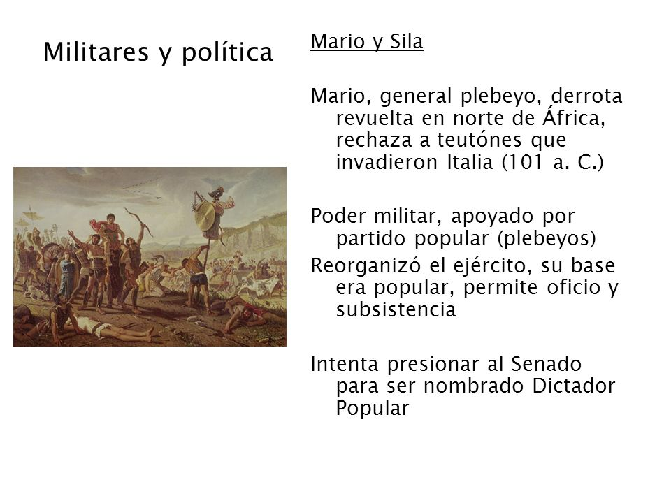 Militares y política Mario y Sila Mario, general plebeyo, derrota revuelta en norte de África, rechaza a teutónes que invadieron Italia (101 a. C.) Po