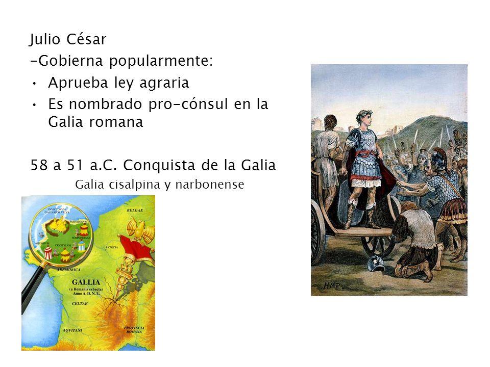 Julio César -Gobierna popularmente: Aprueba ley agraria Es nombrado pro-cónsul en la Galia romana 58 a 51 a.C. Conquista de la Galia Galia cisalpina y