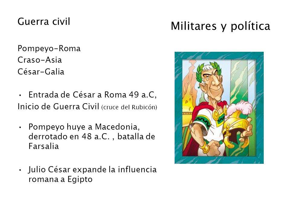 Militares y política Guerra civil Pompeyo-Roma Craso-Asia César-Galia Entrada de César a Roma 49 a.C, Inicio de Guerra Civil (cruce del Rubicón) Pompe
