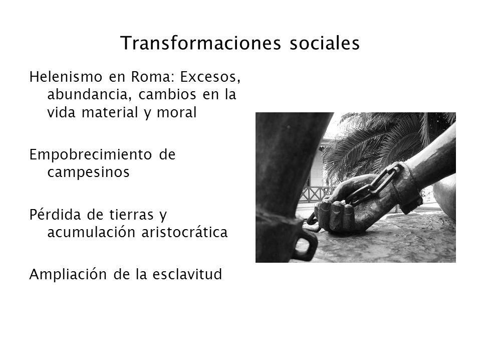 Transformaciones sociales Helenismo en Roma: Excesos, abundancia, cambios en la vida material y moral Empobrecimiento de campesinos Pérdida de tierras