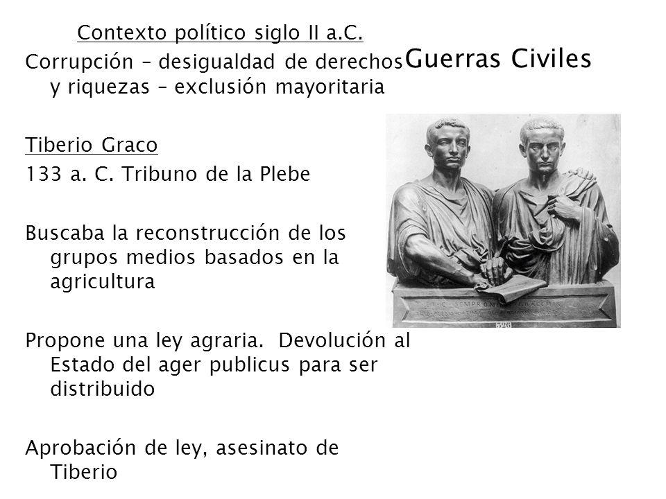 Guerras Civiles Contexto político siglo II a.C. Corrupción – desigualdad de derechos y riquezas – exclusión mayoritaria Tiberio Graco 133 a. C. Tribun