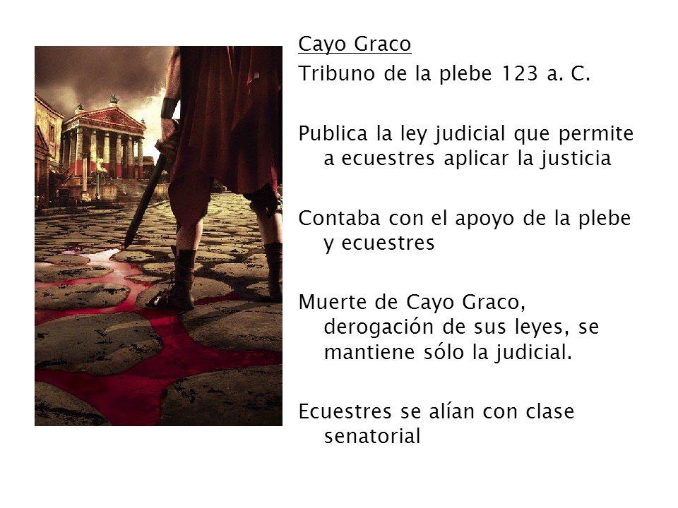 Cayo Graco Tribuno de la plebe 123 a. C. Publica la ley judicial que permite a ecuestres aplicar la justicia Contaba con el apoyo de la plebe y ecuest