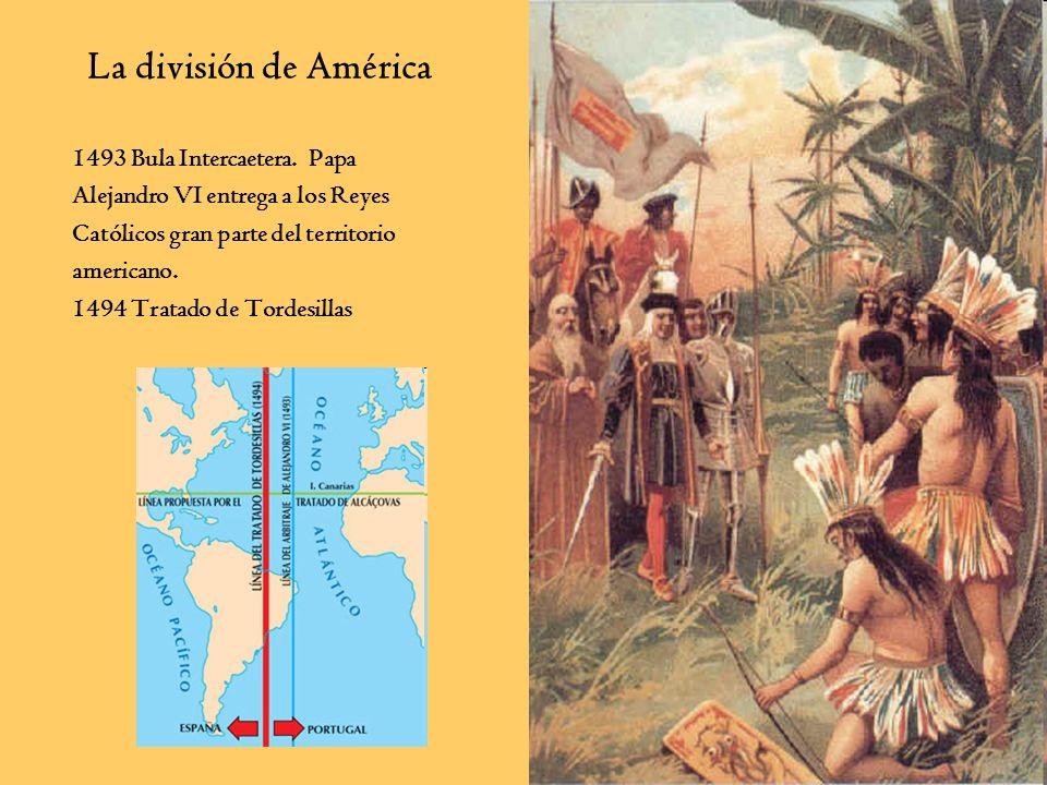 1493 Bula Intercaetera. Papa Alejandro VI entrega a los Reyes Católicos gran parte del territorio americano. 1494 Tratado de Tordesillas La división d