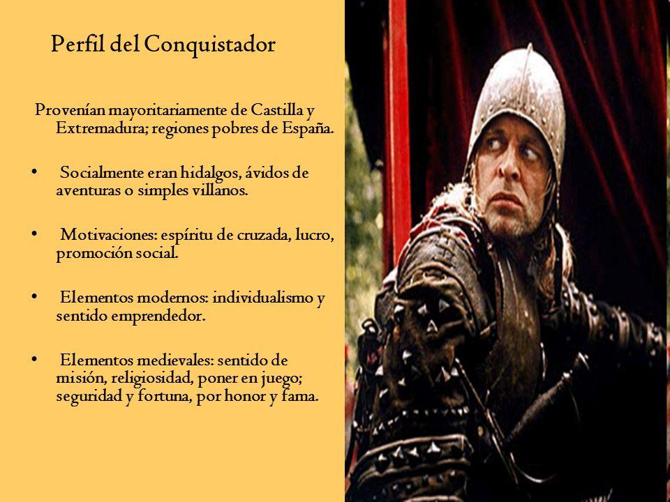 Perfil del Conquistador Provenían mayoritariamente de Castilla y Extremadura; regiones pobres de España. Socialmente eran hidalgos, ávidos de aventura