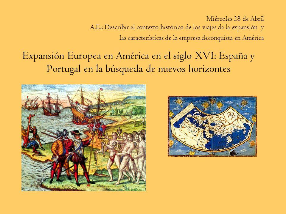 Expansión Europea en América en el siglo XVI: España y Portugal en la búsqueda de nuevos horizontes Miércoles 28 de Abril A.E.: Describir el contexto