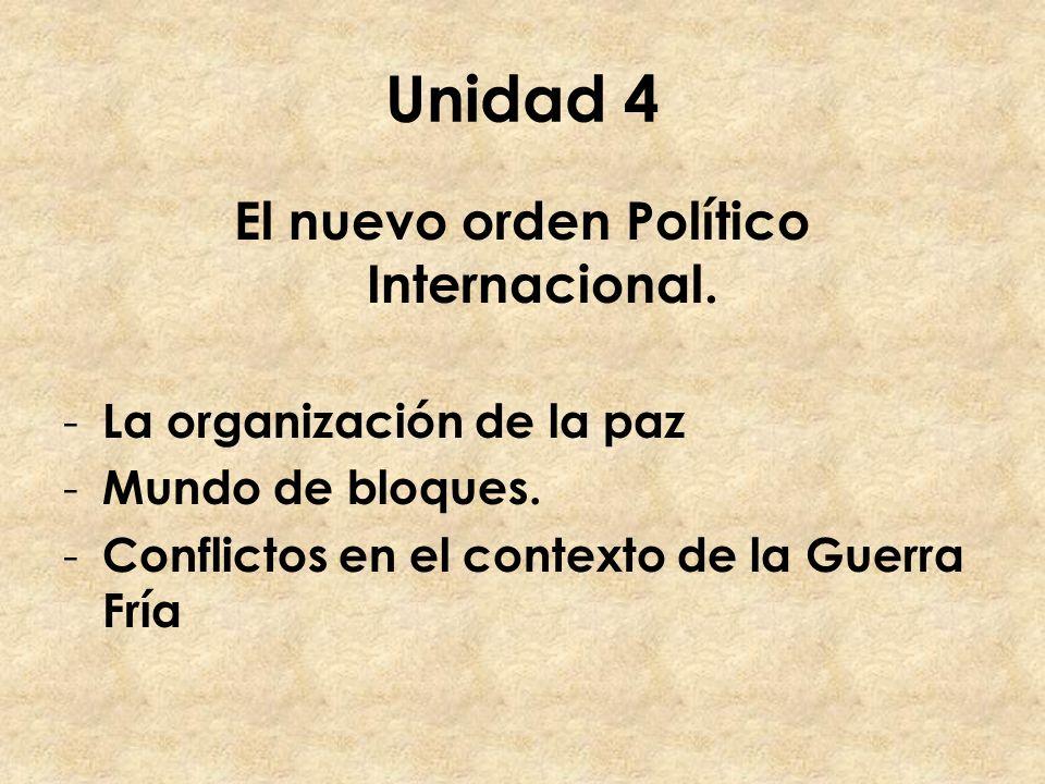 Unidad 4 El nuevo orden Político Internacional. - La organización de la paz - Mundo de bloques. - Conflictos en el contexto de la Guerra Fría