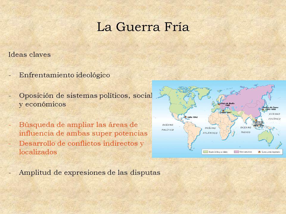 La Guerra Fría Ideas claves -Enfrentamiento ideológico -Oposición de sistemas políticos, sociales y económicos -Búsqueda de ampliar las áreas de influ