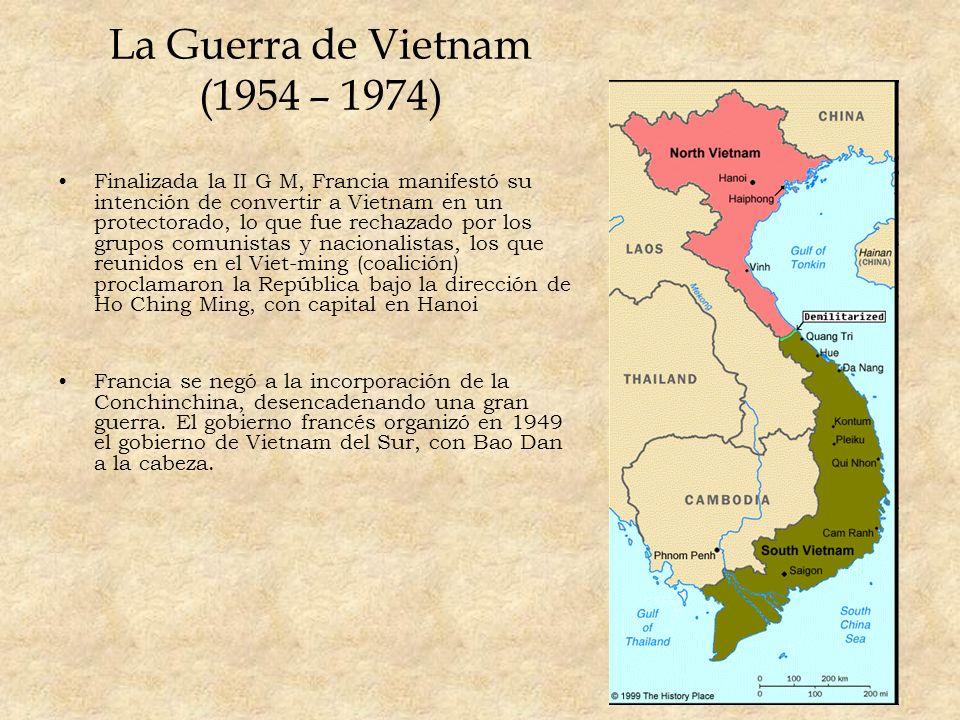 La Guerra de Vietnam (1954 – 1974) Finalizada la II G M, Francia manifestó su intención de convertir a Vietnam en un protectorado, lo que fue rechazad
