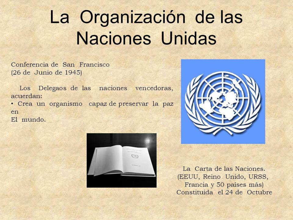 La Organización de las Naciones Unidas Conferencia de San Francisco (26 de Junio de 1945) Los Delegaos de las naciones vencedoras, acuerdan: Crea un o