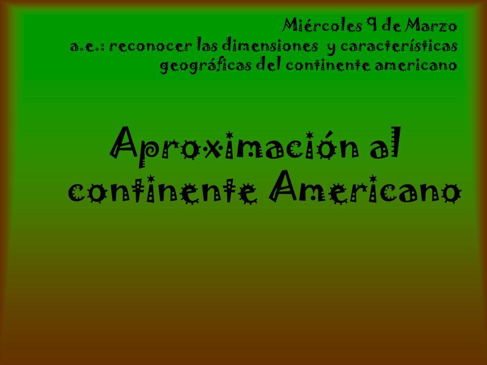 Miércoles 9 de Marzo a.e.: reconocer las dimensiones y características geográficas del continente americano Aproximación al continente Americano