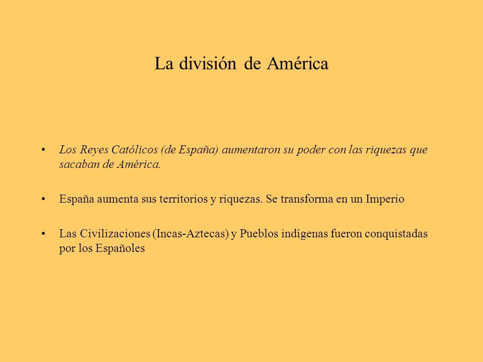 La división de América Los Reyes Católicos (de España) aumentaron su poder con las riquezas que sacaban de América. España aumenta sus territorios y r