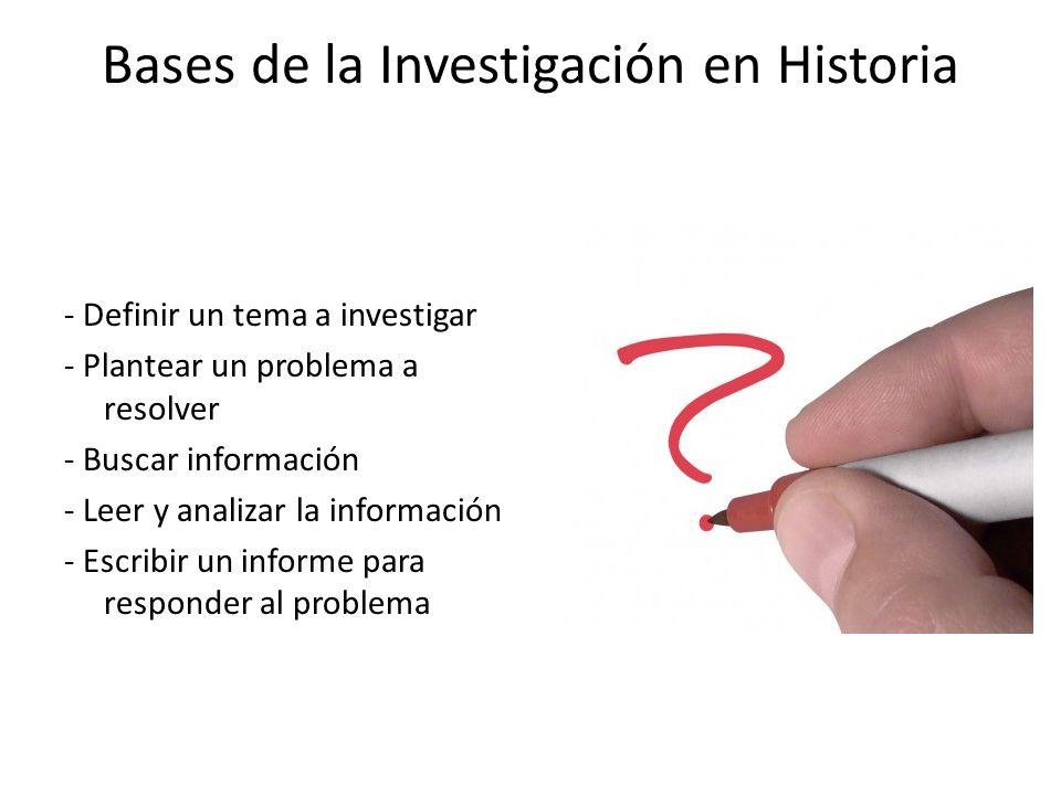 Bases de la Investigación en Historia - Definir un tema a investigar - Plantear un problema a resolver - Buscar información - Leer y analizar la infor