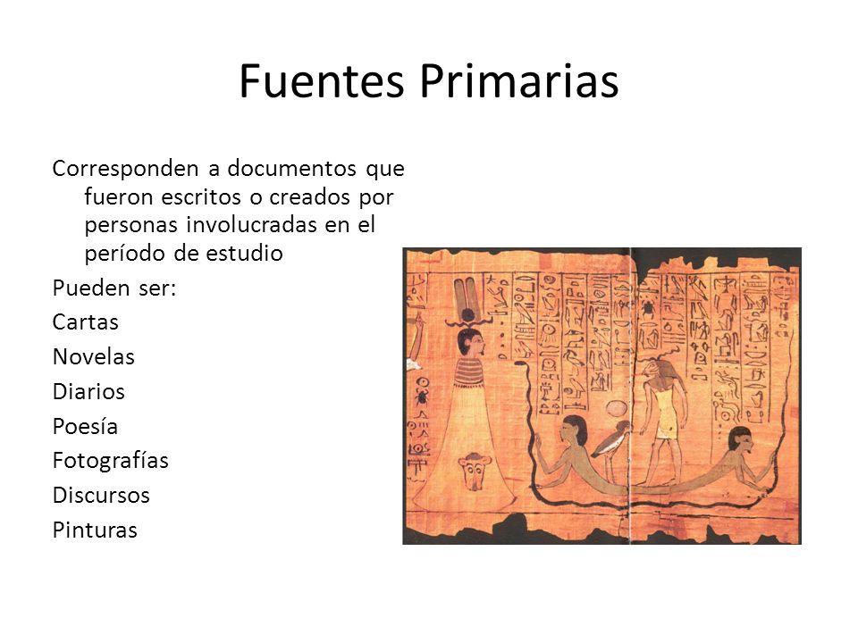 Fuentes Primarias Corresponden a documentos que fueron escritos o creados por personas involucradas en el período de estudio Pueden ser: Cartas Novela