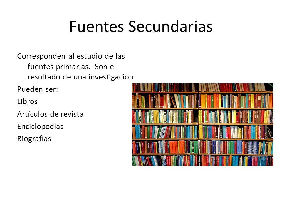 Fuentes Secundarias Corresponden al estudio de las fuentes primarias. Son el resultado de una investigación Pueden ser: Libros Artículos de revista En