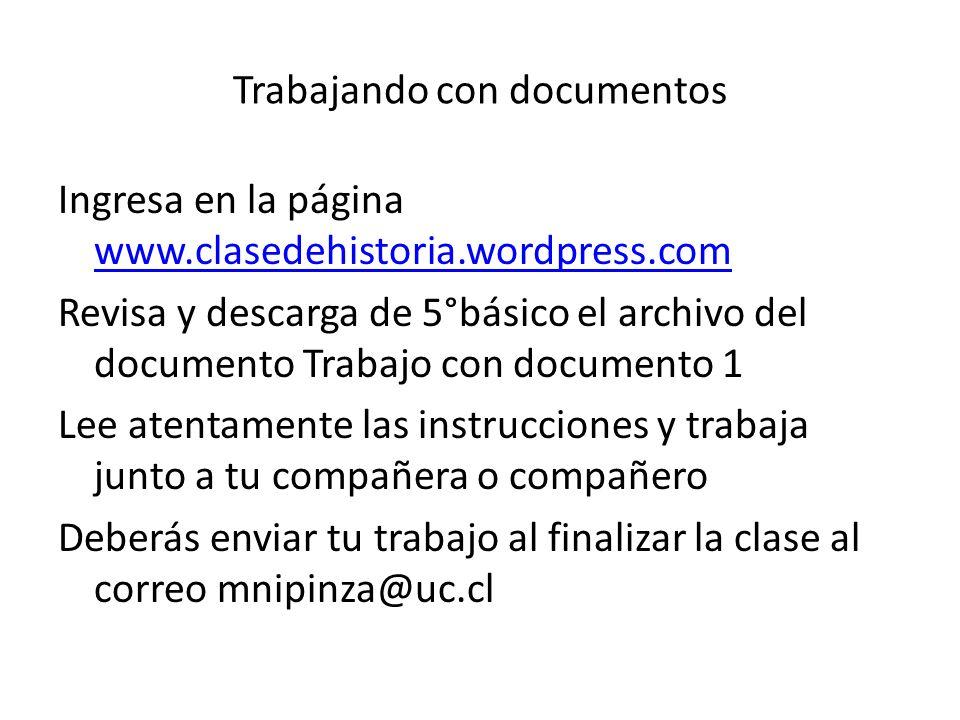 Trabajando con documentos Ingresa en la página www.clasedehistoria.wordpress.com www.clasedehistoria.wordpress.com Revisa y descarga de 5°básico el ar
