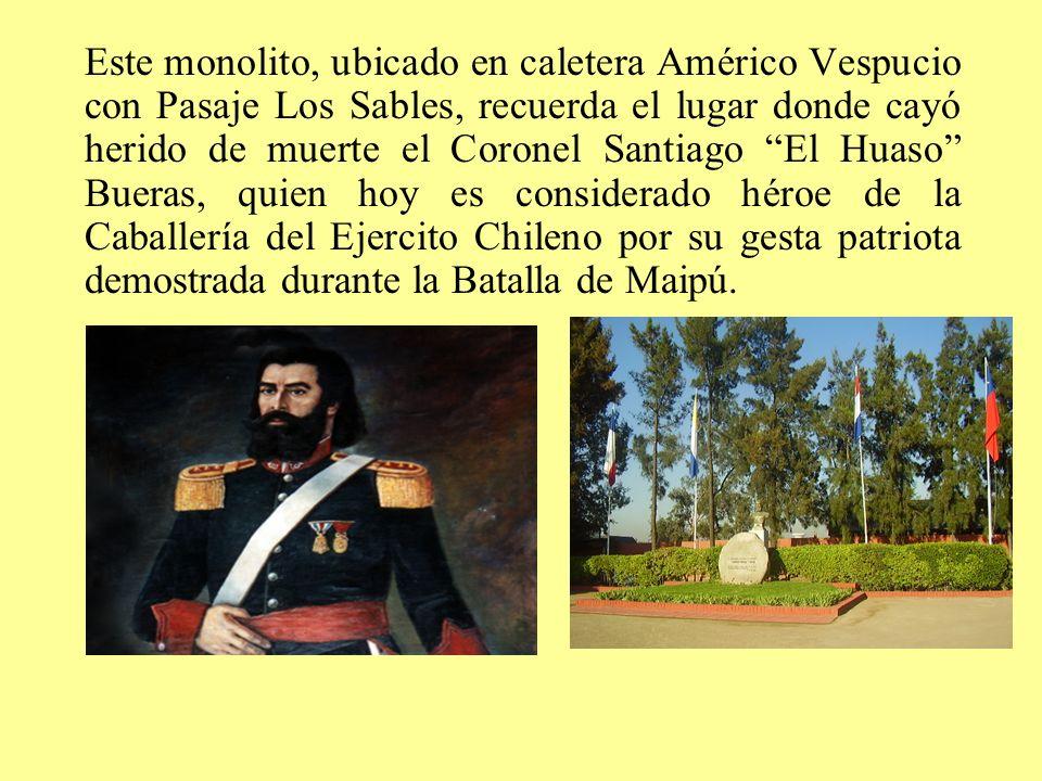 Este monolito, ubicado en caletera Américo Vespucio con Pasaje Los Sables, recuerda el lugar donde cayó herido de muerte el Coronel Santiago El Huaso