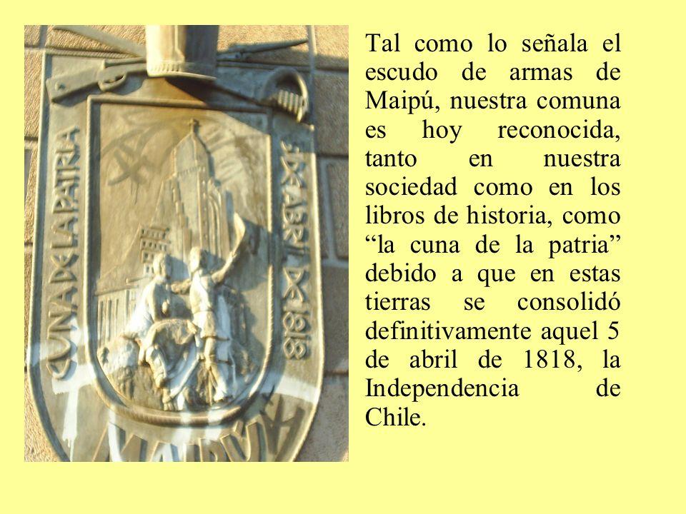 Tal como lo señala el escudo de armas de Maipú, nuestra comuna es hoy reconocida, tanto en nuestra sociedad como en los libros de historia, como la cu
