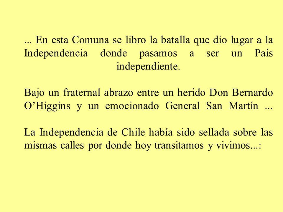 ... En esta Comuna se libro la batalla que dio lugar a la Independencia donde pasamos a ser un País independiente. Bajo un fraternal abrazo entre un h