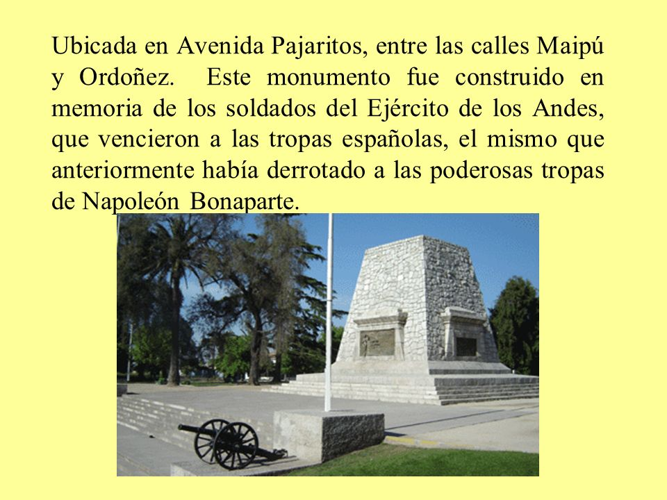 Ubicada en Avenida Pajaritos, entre las calles Maipú y Ordoñez. Este monumento fue construido en memoria de los soldados del Ejército de los Andes, qu