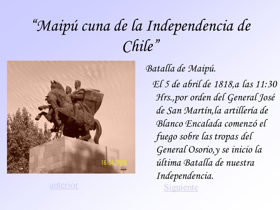 Maipú cuna de la Independencia de Chile Batalla de Maipú. El 5 de abril de 1818,a las 11:30 Hrs.,por orden del General José de San Martín,la artillerí