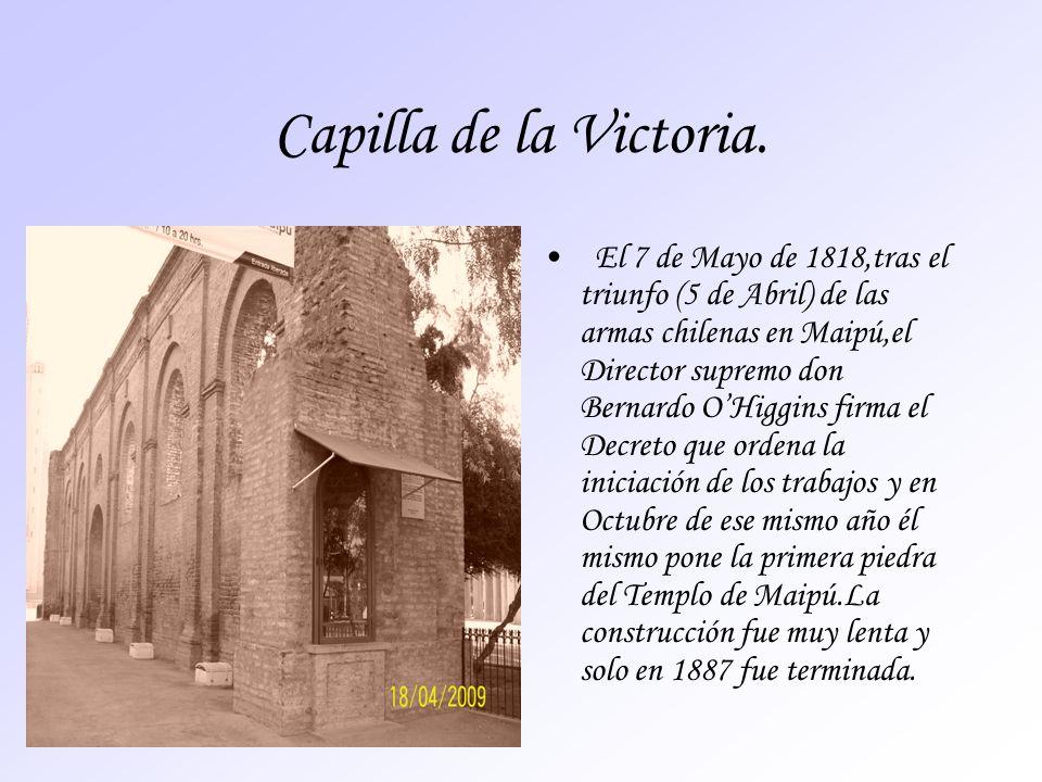 Capilla de la Victoria. El 7 de Mayo de 1818,tras el triunfo (5 de Abril) de las armas chilenas en Maipú,el Director supremo don Bernardo OHiggins fir