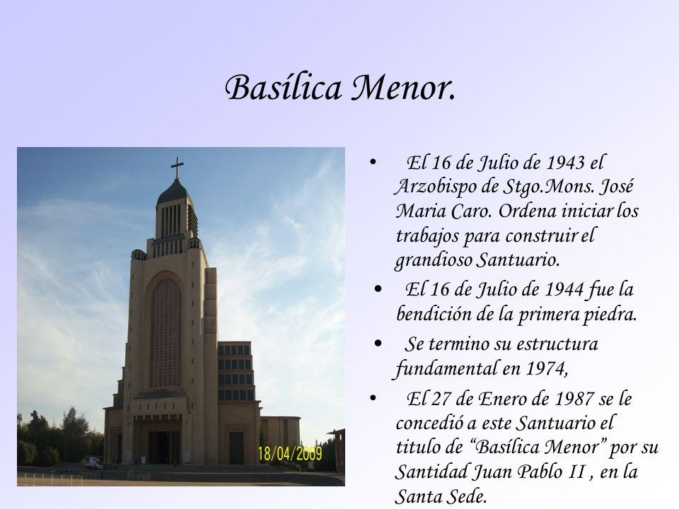 Basílica Menor. El 16 de Julio de 1943 el Arzobispo de Stgo.Mons. José Maria Caro. Ordena iniciar los trabajos para construir el grandioso Santuario.