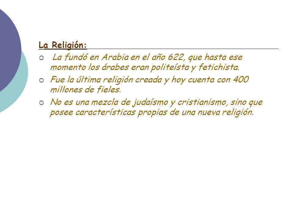 La Religión: La fundó en Arabia en el año 622, que hasta ese momento los árabes eran politeísta y fetichista. Fue la última religión creada y hoy cuen