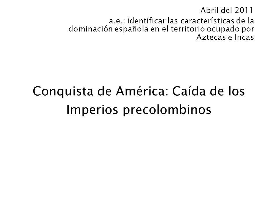 Conquista de América: Caída de los Imperios precolombinos Abril del 2011 a.e.: identificar las características de la dominación española en el territo