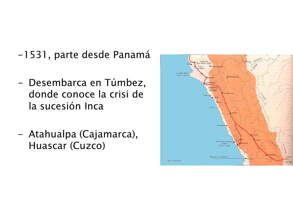 -1531, parte desde Panamá -Desembarca en Túmbez, donde conoce la crisi de la sucesión Inca -Atahualpa (Cajamarca), Huascar (Cuzco)