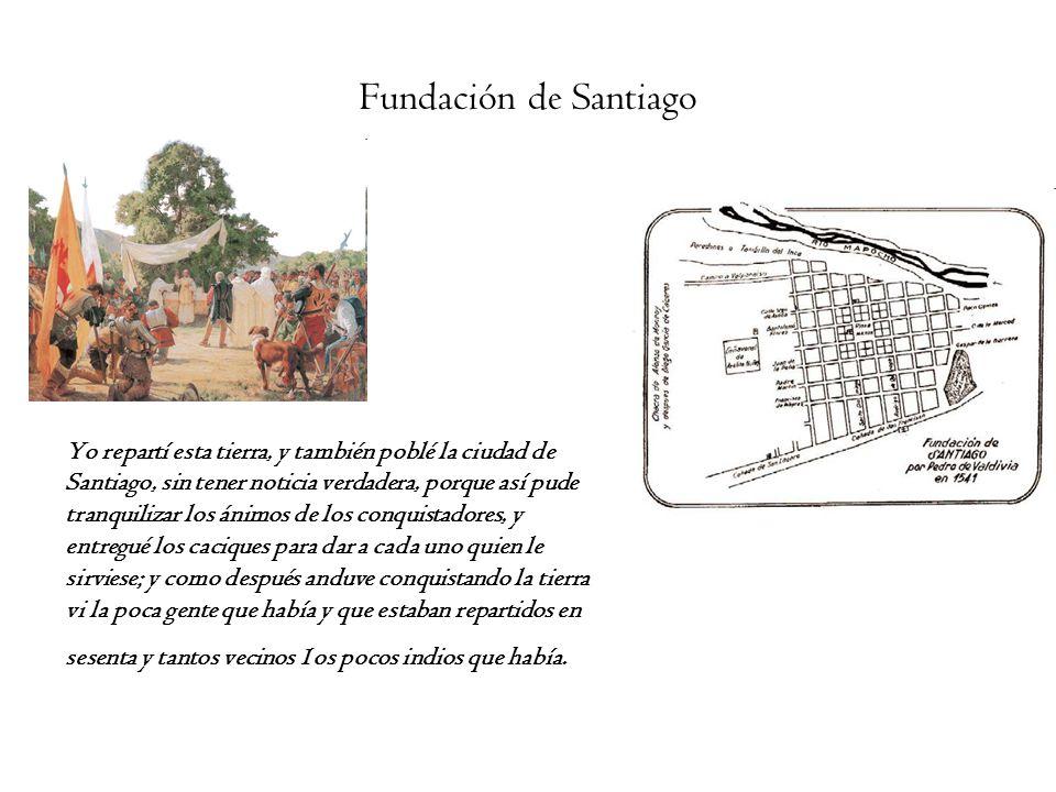 Fundación de Santiago Yo repartí esta tierra, y también poblé la ciudad de Santiago, sin tener noticia verdadera, porque así pude tranquilizar los áni