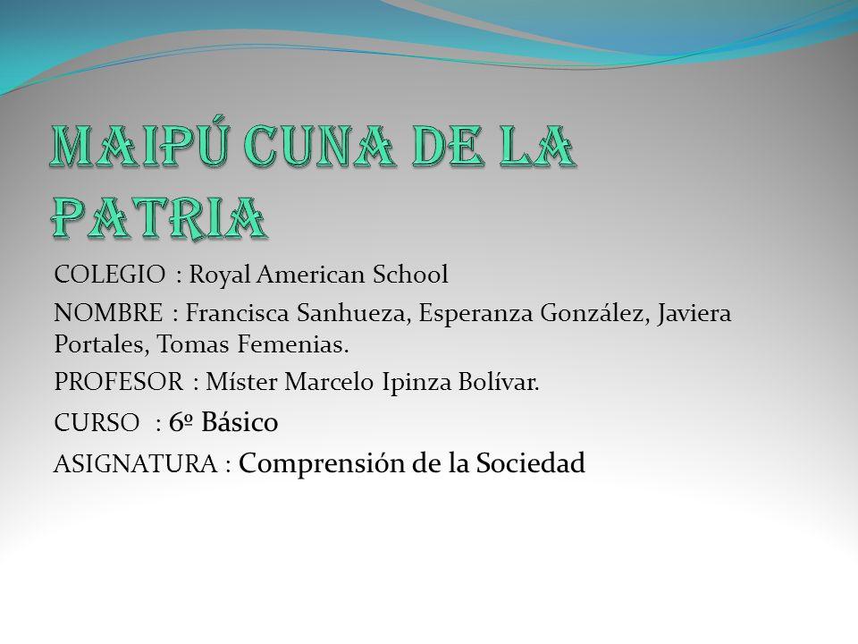 COLEGIO : Royal American School NOMBRE : Francisca Sanhueza, Esperanza González, Javiera Portales, Tomas Femenias. PROFESOR : Míster Marcelo Ipinza Bo