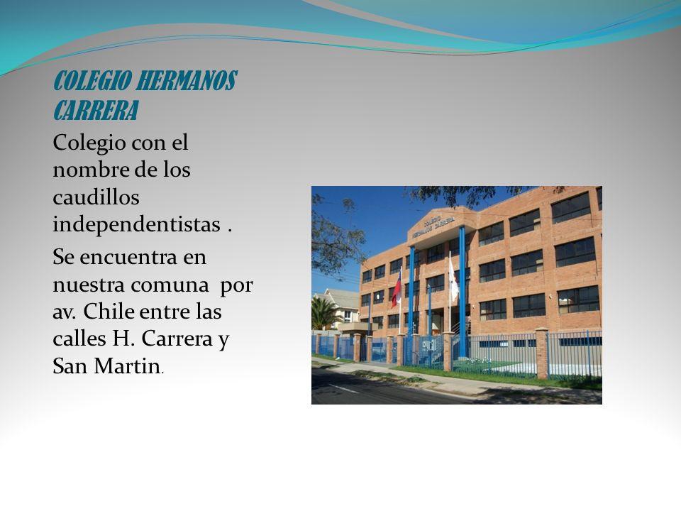 COLEGIO HERMANOS CARRERA Colegio con el nombre de los caudillos independentistas. Se encuentra en nuestra comuna por av. Chile entre las calles H. Car