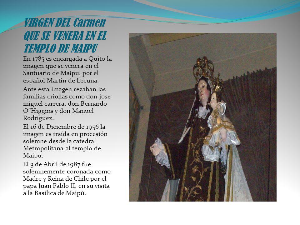 VIRGEN DEL Carmen QUE SE VENERA EN EL TEMPLO DE MAIPU En 1785 es encargada a Quito la imagen que se venera en el Santuario de Maipu, por el español Ma
