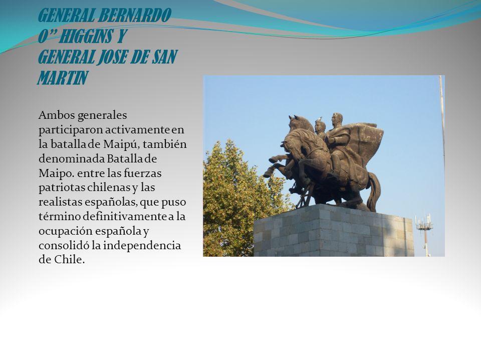 GENERAL BERNARDO O HIGGINS Y GENERAL JOSE DE SAN MARTIN Ambos generales participaron activamente en la batalla de Maipú, también denominada Batalla de