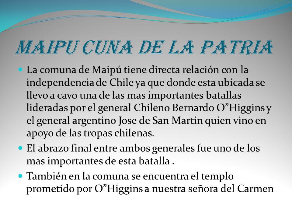 Maipu cuna de la patria La comuna de Maipú tiene directa relación con la independencia de Chile ya que donde esta ubicada se llevo a cavo una de las m
