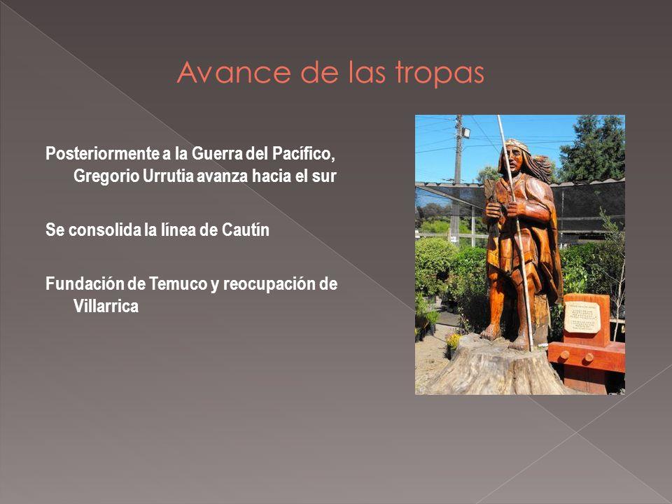 Posteriormente a la Guerra del Pacífico, Gregorio Urrutia avanza hacia el sur Se consolida la línea de Cautín Fundación de Temuco y reocupación de Villarrica