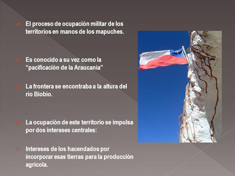 El proceso de ocupación militar de los territorios en manos de los mapuches. Es conocido a su vez como la pacificación de la Araucanía La frontera se