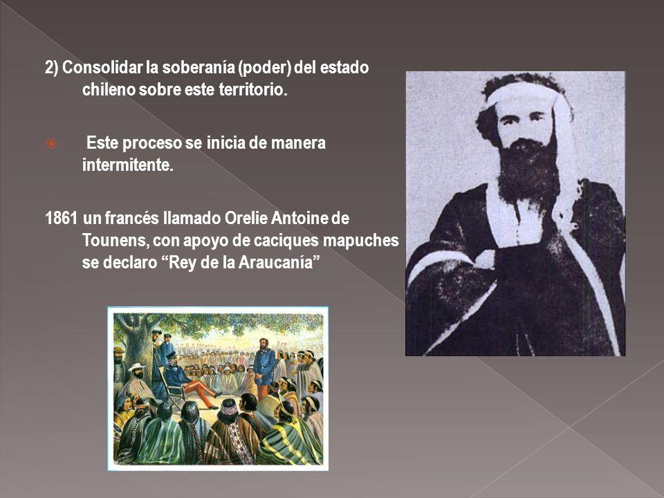 2) Consolidar la soberanía (poder) del estado chileno sobre este territorio. Este proceso se inicia de manera intermitente. 1861 un francés llamado Or