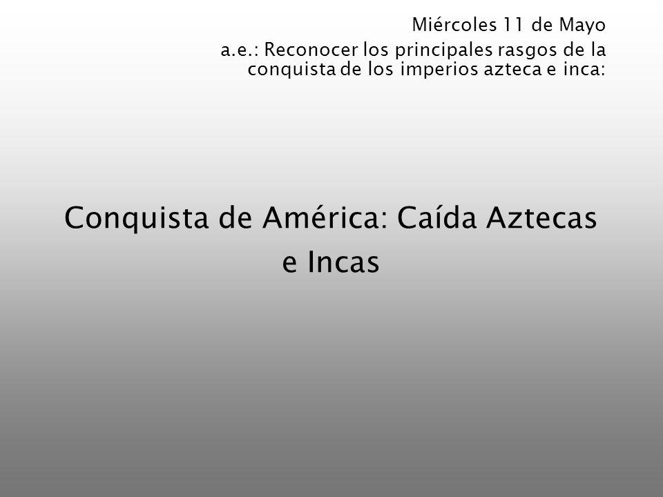 Conquista de América: Caída Aztecas e Incas Miércoles 11 de Mayo a.e.: Reconocer los principales rasgos de la conquista de los imperios azteca e inca: