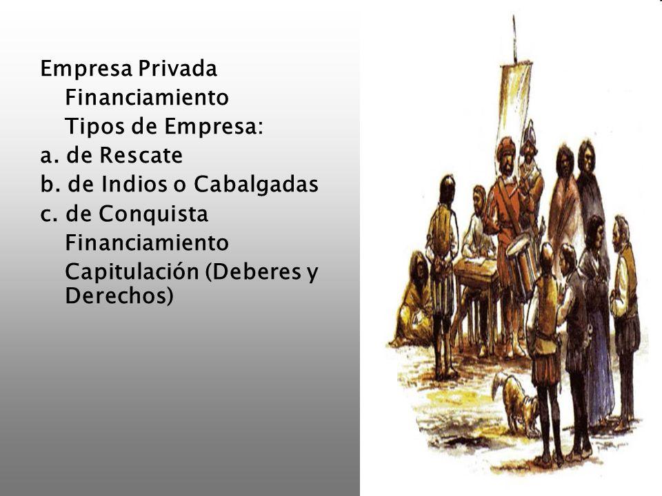 Empresa Privada Financiamiento Tipos de Empresa: a. de Rescate b. de Indios o Cabalgadas c. de Conquista Financiamiento Capitulación (Deberes y Derech