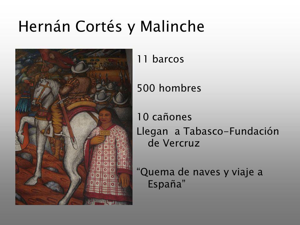 Hernán Cortés y Malinche 11 barcos 500 hombres 10 cañones Llegan a Tabasco-Fundación de Vercruz Quema de naves y viaje a España