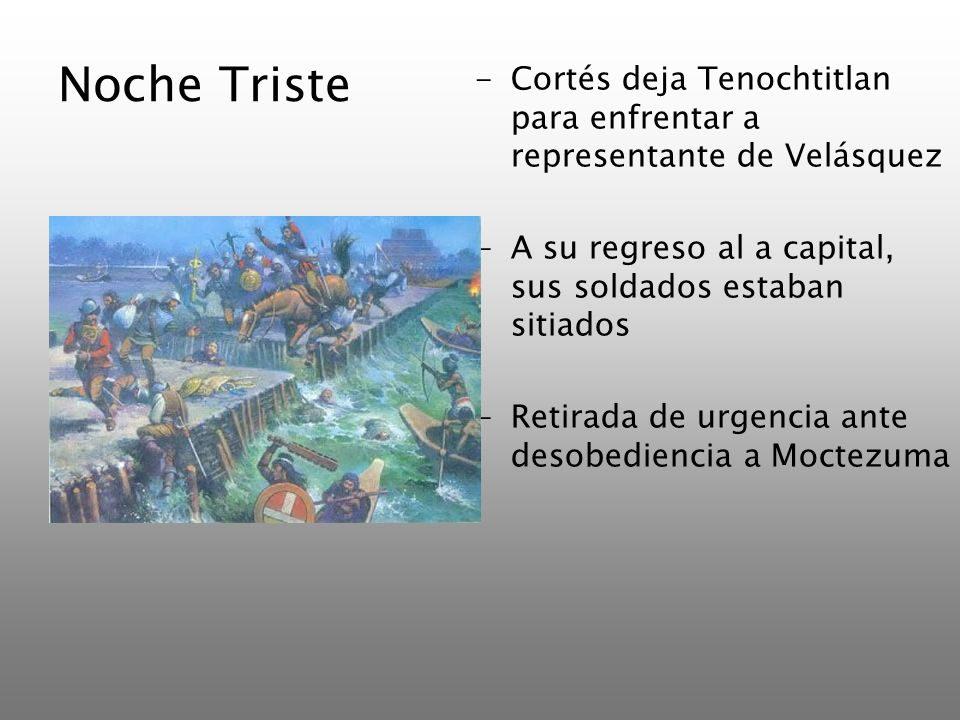 Noche Triste -Cortés deja Tenochtitlan para enfrentar a representante de Velásquez -A su regreso al a capital, sus soldados estaban sitiados -Retirada
