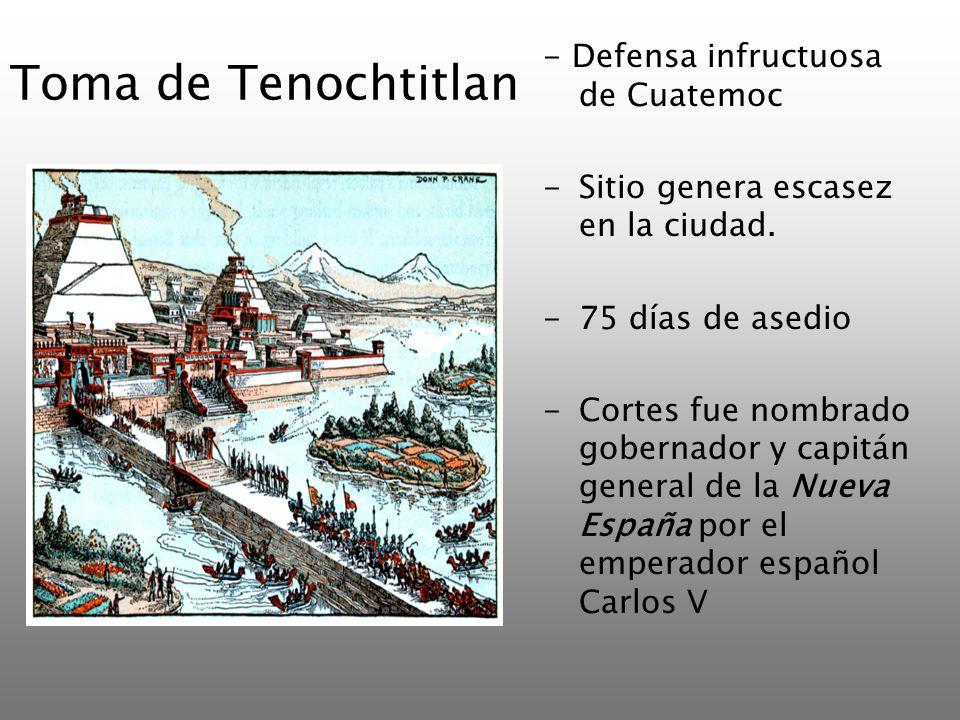 Toma de Tenochtitlan - Defensa infructuosa de Cuatemoc -Sitio genera escasez en la ciudad. -75 días de asedio -Cortes fue nombrado gobernador y capitá