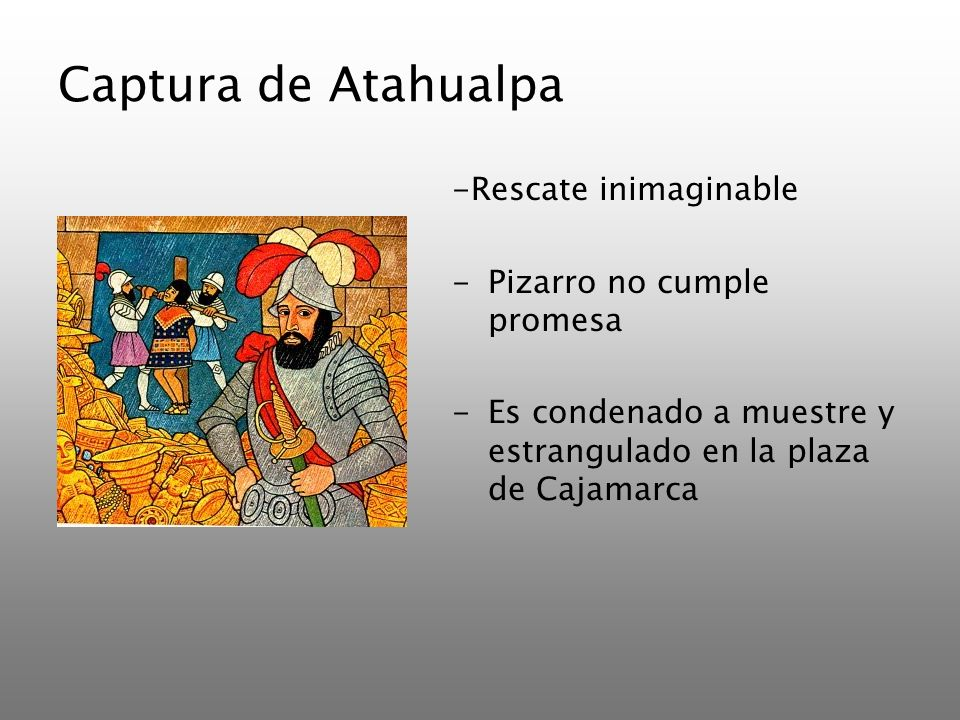 Captura de Atahualpa -Rescate inimaginable -Pizarro no cumple promesa -Es condenado a muestre y estrangulado en la plaza de Cajamarca