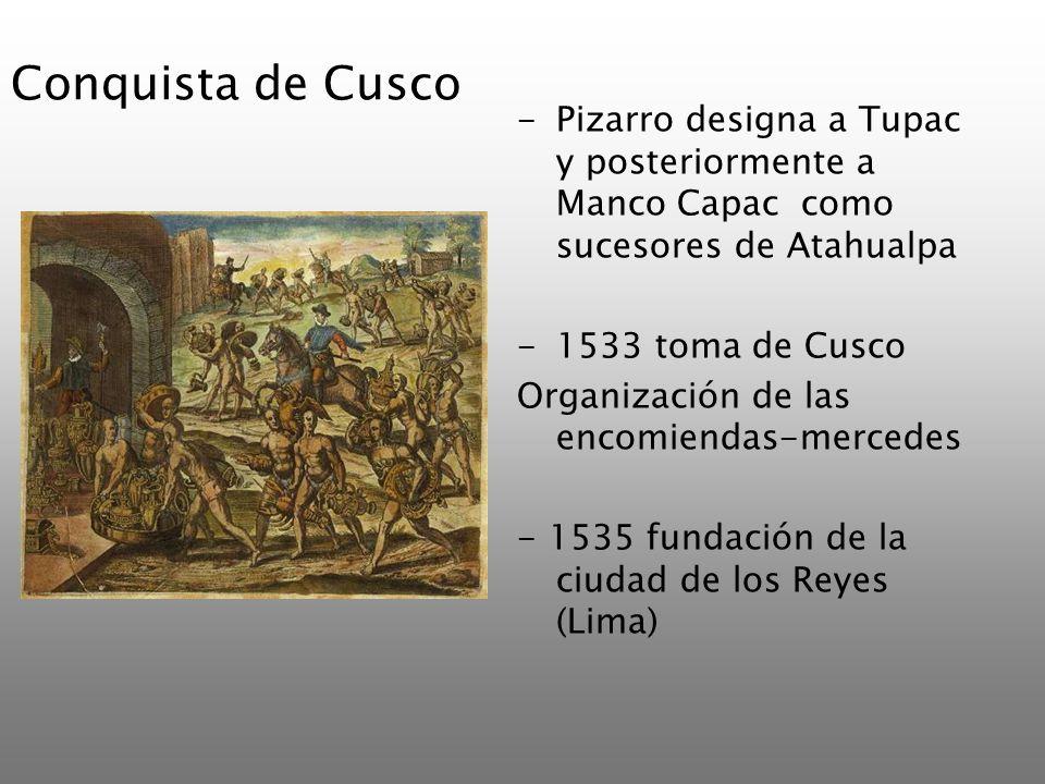Conquista de Cusco -Pizarro designa a Tupac y posteriormente a Manco Capac como sucesores de Atahualpa -1533 toma de Cusco Organización de las encomie
